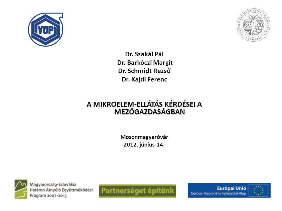 Dr. Szakál Pál Dr. Barkóczi Margit Dr. Schmidt Rezső Dr. Kajdi Ferenc A MIKROELEM-ELLÁTÁS KÉRDÉSEI A MEZŐGAZDASÁGBAN Mosonmagyaróvár 2012. június 14.