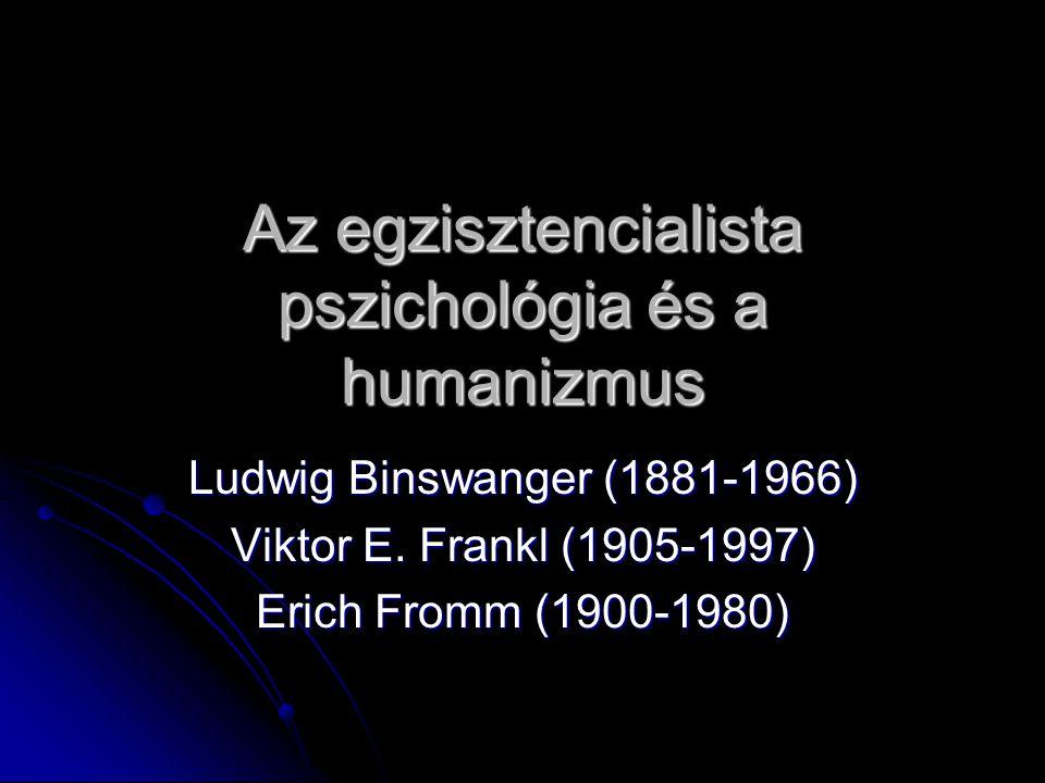 Az egzisztencialista pszichológia és a humanizmus Ludwig Binswanger (1881-1966) Viktor E. Frankl (1905-1997) Erich Fromm (1900-1980)