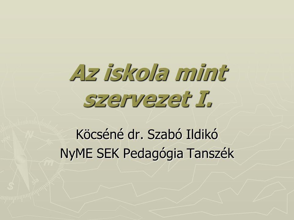 Az iskola mint szervezet I. Köcséné dr. Szabó Ildikó NyME SEK Pedagógia Tanszék