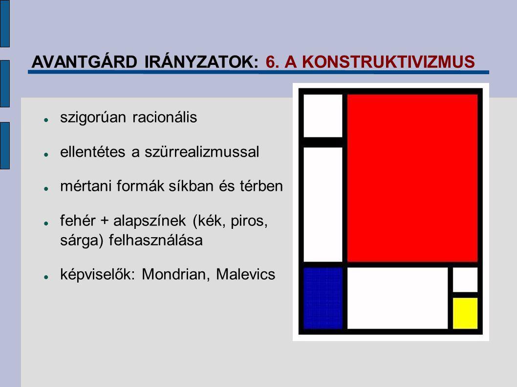 AVANTGÁRD IRÁNYZATOK: 6. A KONSTRUKTIVIZMUS szigorúan racionális ellentétes a szürrealizmussal mértani formák síkban és térben fehér + alapszínek (kék