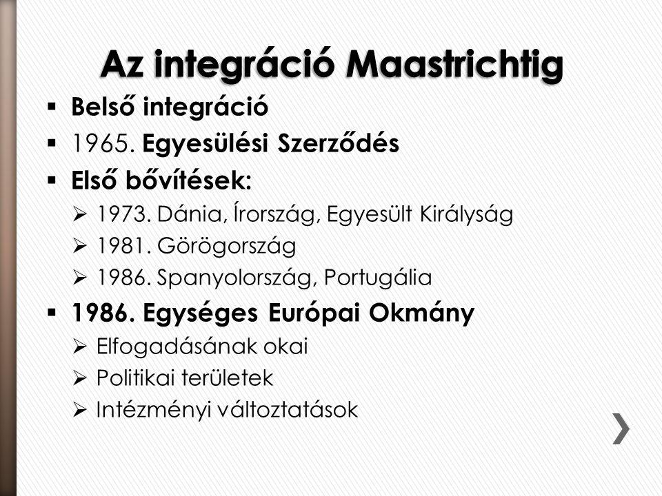  Belső integráció  1965. Egyesülési Szerződés  Első bővítések:  1973. Dánia, Írország, Egyesült Királyság  1981. Görögország  1986. Spanyolorszá