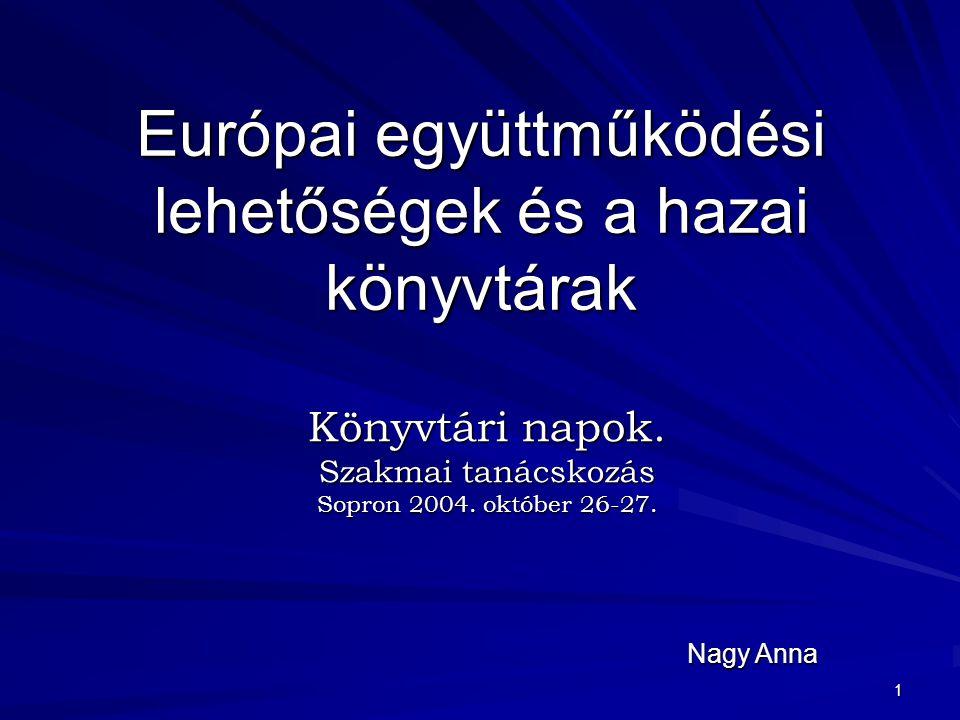 1 Európai együttműködési lehetőségek és a hazai könyvtárak Könyvtári napok. Szakmai tanácskozás Sopron 2004. október 26-27. Nagy Anna