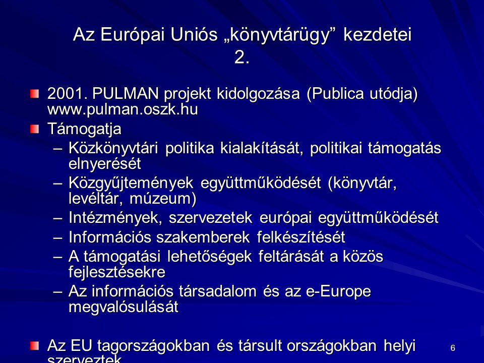 """6 Az Európai Uniós """"könyvtárügy"""" kezdetei 2. 2001. PULMAN projekt kidolgozása (Publica utódja) www.pulman.oszk.hu Támogatja –Közkönyvtári politika kia"""