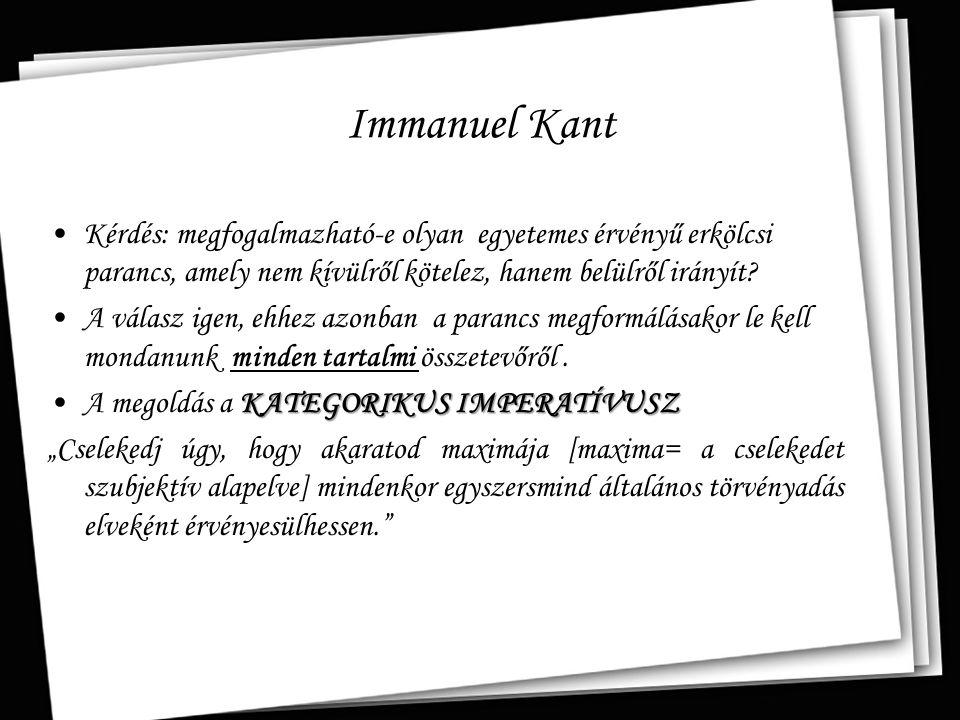 Immanuel Kant Kérdés: megfogalmazható-e olyan egyetemes érvényű erkölcsi parancs, amely nem kívülről kötelez, hanem belülről irányít? A válasz igen, e