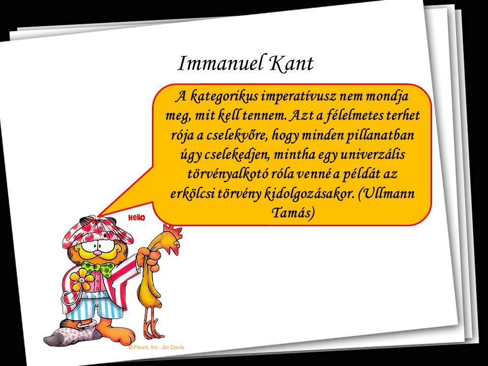 Immanuel Kant A kategorikus imperatívusz nem mondja meg, mit kell tennem. Azt a félelmetes terhet rója a cselekvőre, hogy minden pillanatban úgy csele