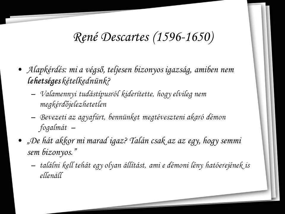René Descartes (1596-1650) Alapkérdés: mi a végső, teljesen bizonyos igazság, amiben nem lehetséges kételkednünk? –Valamennyi tudástípusról kiderített