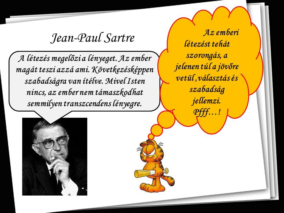 Jean-Paul Sartre A létezés megelőzi a lényeget. Az ember magát teszi azzá ami. Következésképpen szabadságra van ítélve. Mivel Isten nincs, az ember ne