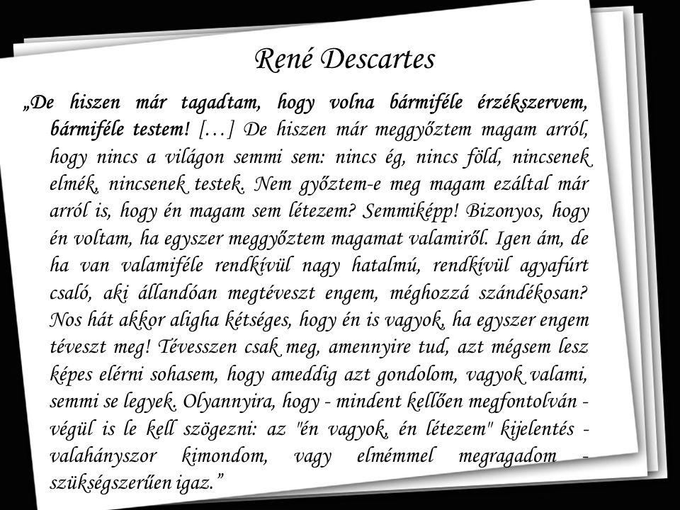 """René Descartes """"De hiszen már tagadtam, hogy volna bármiféle érzékszervem, bármiféle testem! […] De hiszen már meggyőztem magam arról, hogy nincs a vi"""