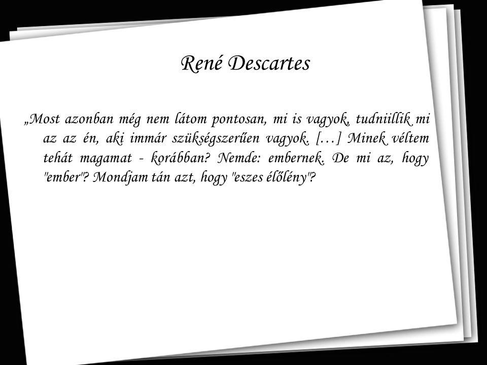 """René Descartes """"Most azonban még nem látom pontosan, mi is vagyok, tudniillik mi az az én, aki immár szükségszerűen vagyok. […] Minek véltem tehát mag"""