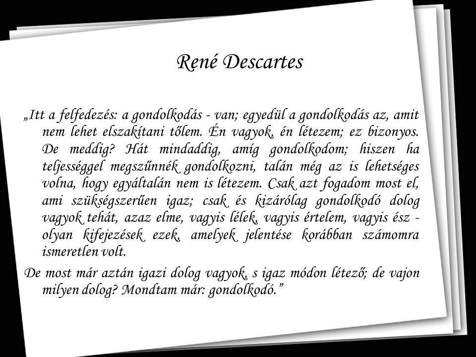 """René Descartes """"…Descartes eljutott ugyan egy általa kétségbevonhatatlannak vélt állításhoz, ám nagy árat fizetett érte: megszüntette a gondolkodó én, az elme minden közvetlen kapcsolatát a testi világgal, beleértve saját testét is. (Boros Gábor)"""