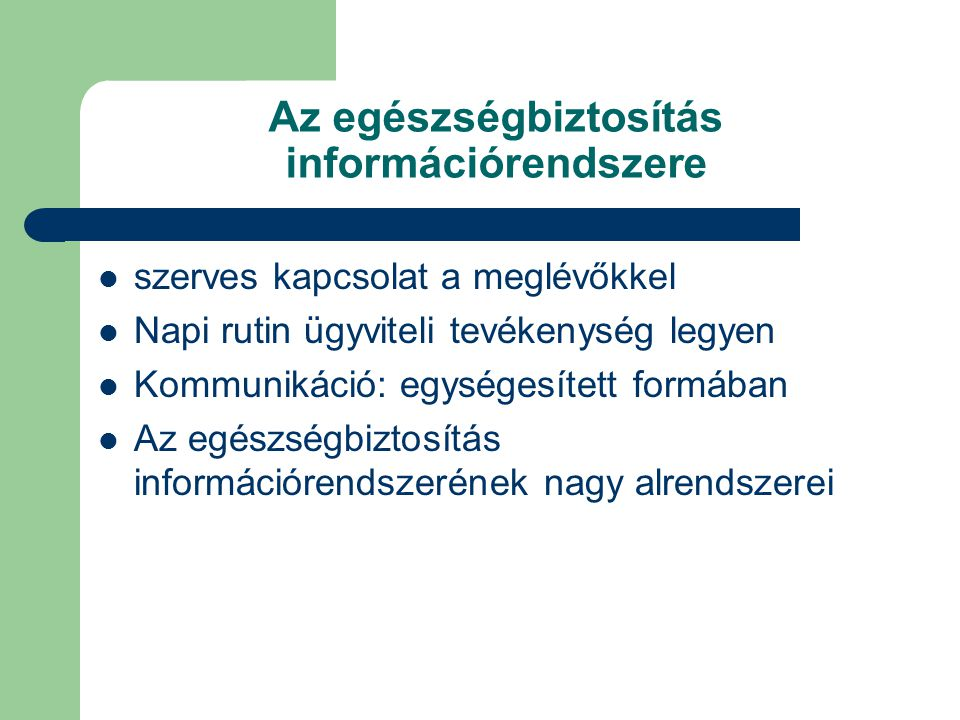 Az egészségbiztosítás információrendszere szerves kapcsolat a meglévőkkel Napi rutin ügyviteli tevékenység legyen Kommunikáció: egységesített formában Az egészségbiztosítás információrendszerének nagy alrendszerei