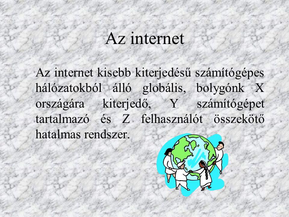 Az internet Az internet kisebb kiterjedésű számítógépes hálózatokból álló globális, bolygónk X országára kiterjedő, Y számítógépet tartalmazó és Z felhasználót összekötő hatalmas rendszer.