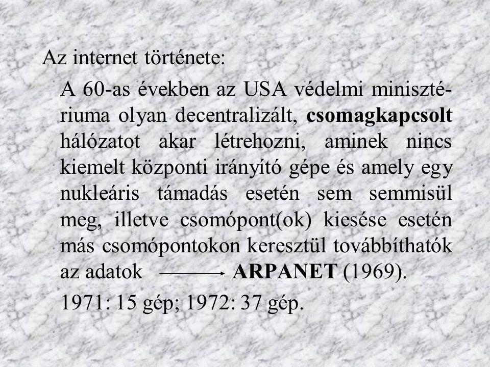 Az internet története: A 60-as években az USA védelmi miniszté- riuma olyan decentralizált, csomagkapcsolt hálózatot akar létrehozni, aminek nincs kiemelt központi irányító gépe és amely egy nukleáris támadás esetén sem semmisül meg, illetve csomópont(ok) kiesése esetén más csomópontokon keresztül továbbíthatók az adatok ARPANET (1969).