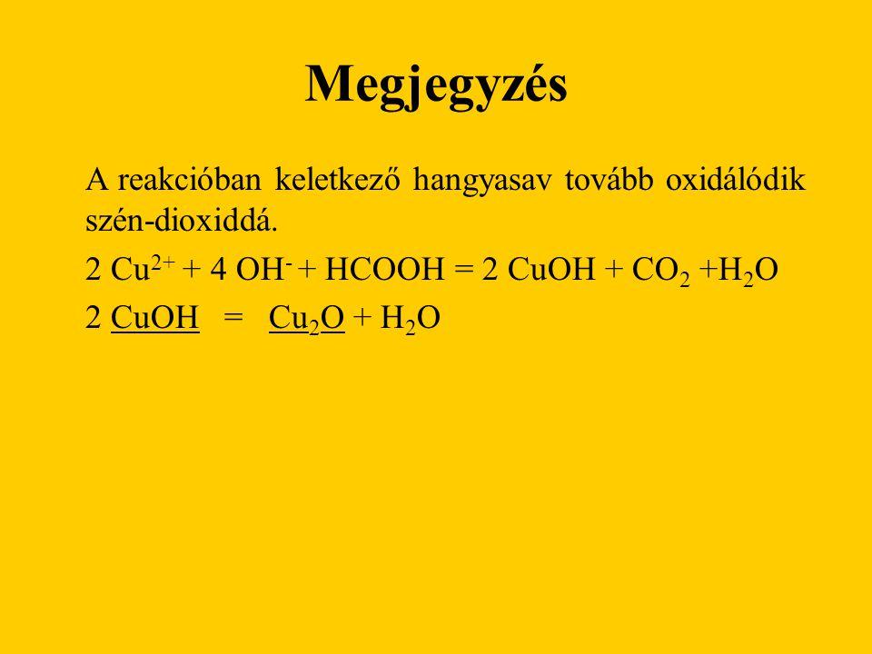 Megjegyzés A reakcióban keletkező hangyasav tovább oxidálódik szén-dioxiddá. 2 Cu 2+ + 4 OH - + HCOOH = 2 CuOH + CO 2 +H 2 O 2 CuOH = Cu 2 O + H 2 O