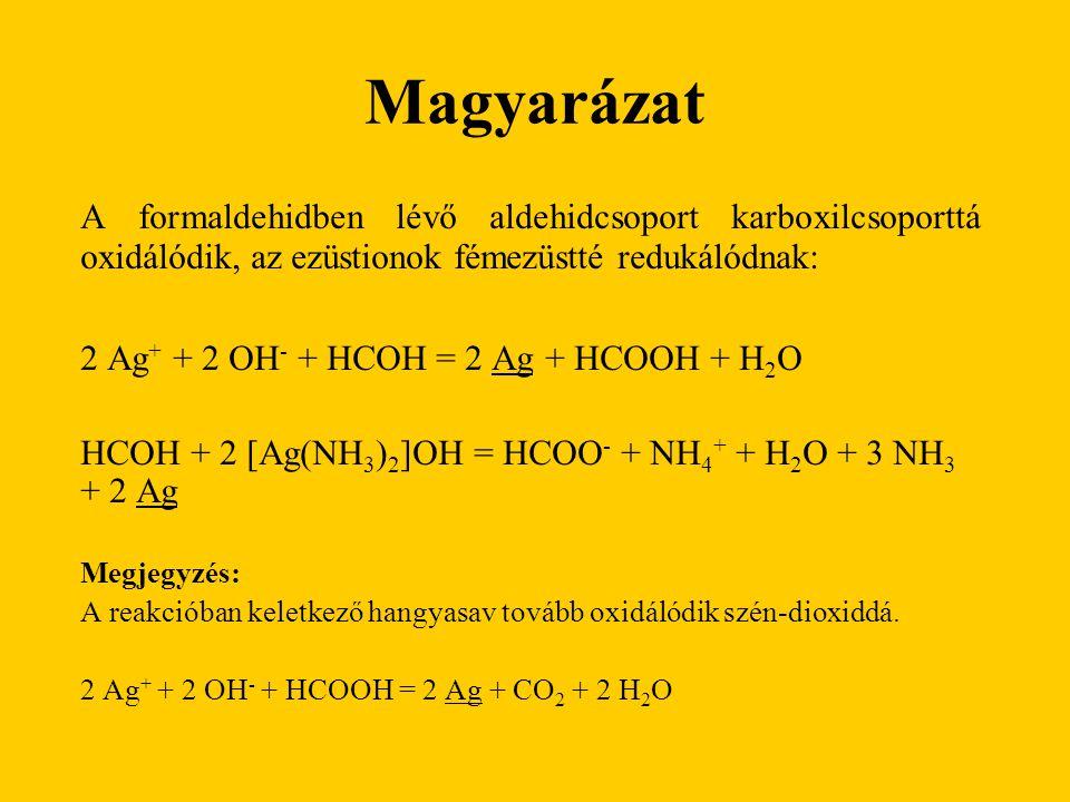 Magyarázat A formaldehidben lévő aldehidcsoport karboxilcsoporttá oxidálódik, az ezüstionok fémezüstté redukálódnak: 2 Ag + + 2 OH - + HCOH = 2 Ag + H