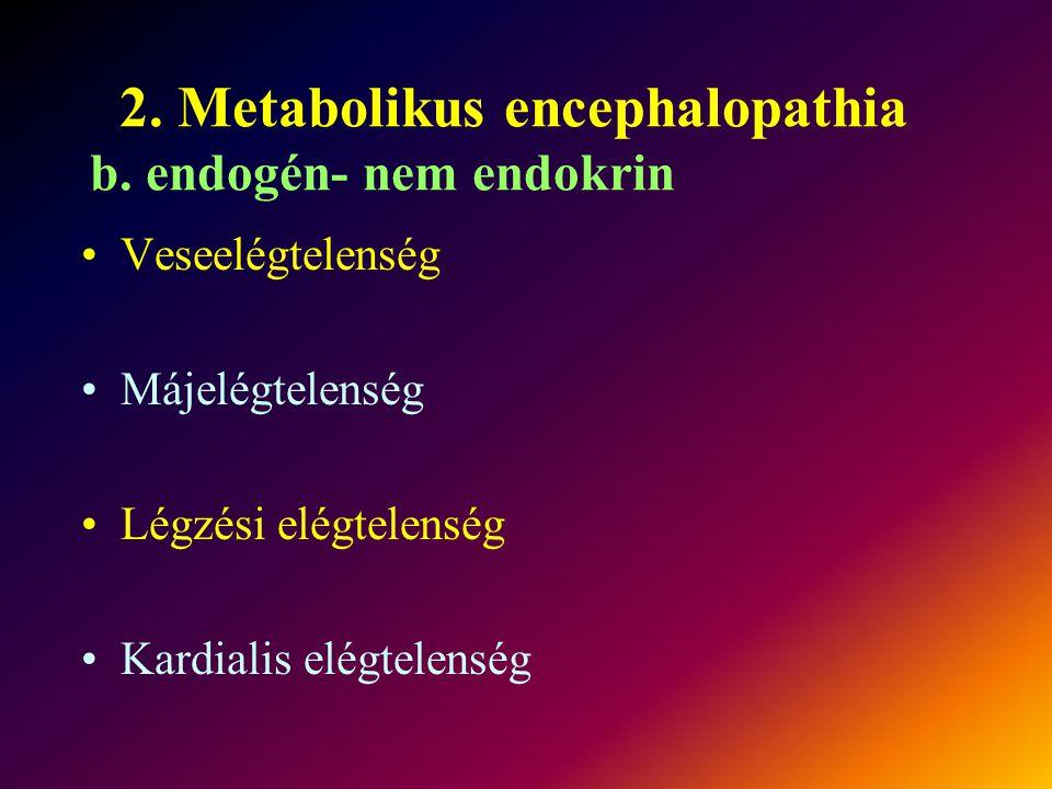 2. Metabolikus encephalopathia b. endogén- nem endokrin Veseelégtelenség Májelégtelenség Légzési elégtelenség Kardialis elégtelenség