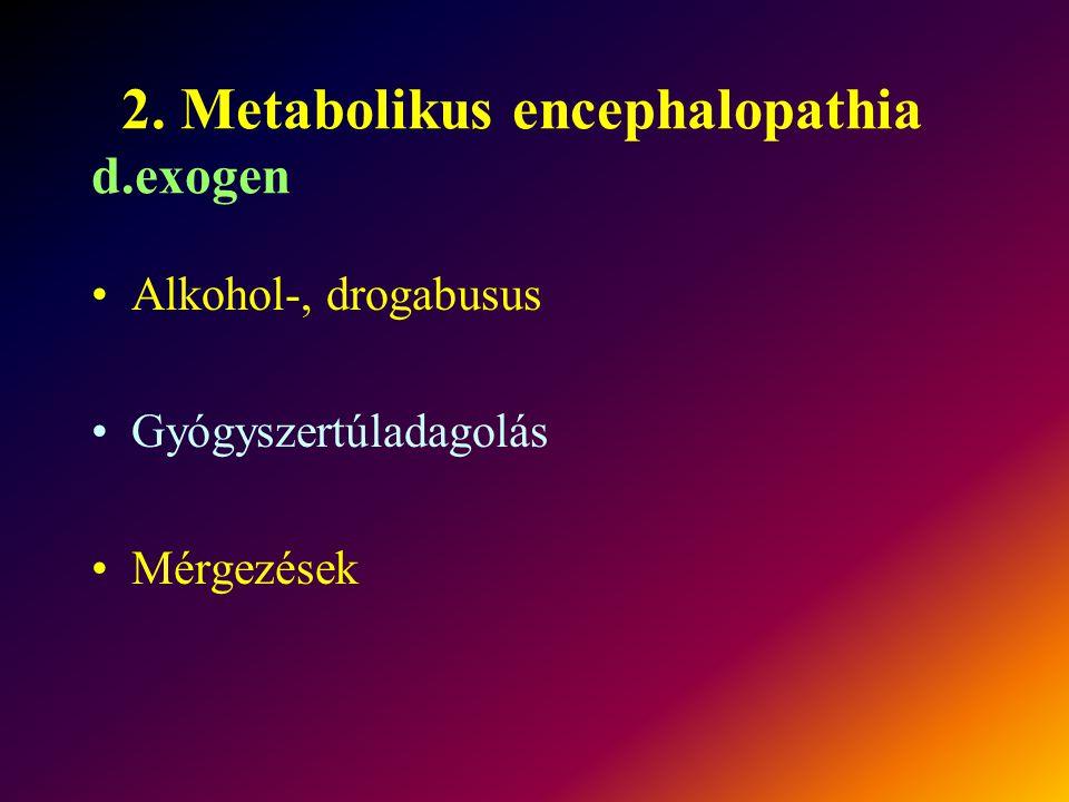 2. Metabolikus encephalopathia d.exogen Alkohol-, drogabusus Gyógyszertúladagolás Mérgezések