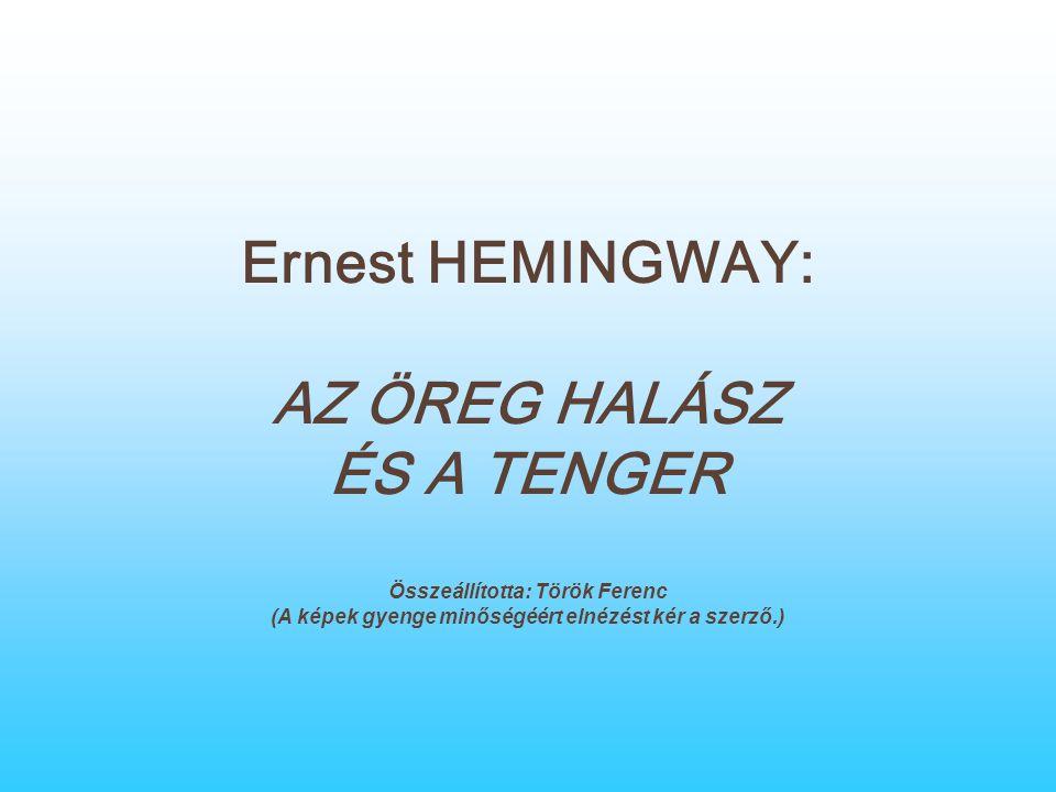 Ernest HEMINGWAY: AZ ÖREG HALÁSZ ÉS A TENGER Összeállította: Török Ferenc (A képek gyenge minőségéért elnézést kér a szerző.)