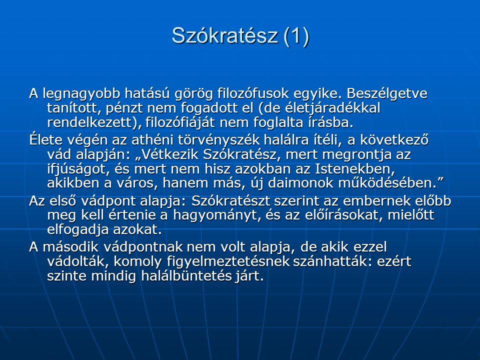 Szókratész (1) A legnagyobb hatású görög filozófusok egyike. Beszélgetve tanított, pénzt nem fogadott el (de életjáradékkal rendelkezett), filozófiájá