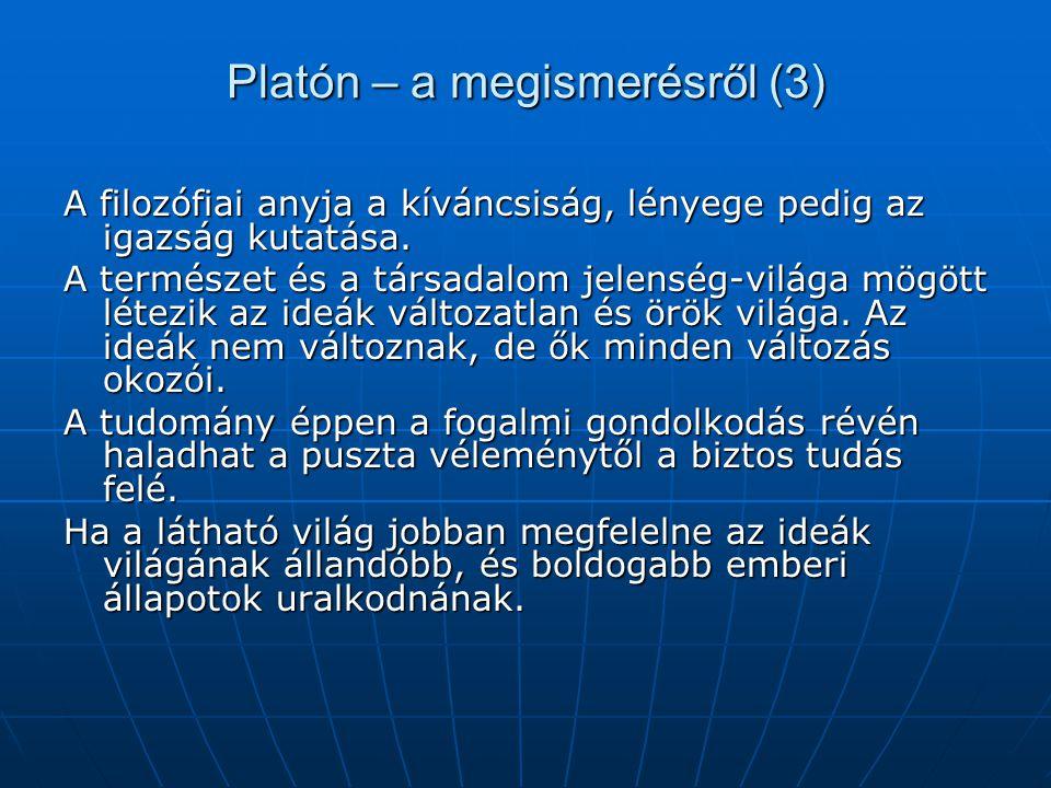 Platón – a megismerésről (3) A filozófiai anyja a kíváncsiság, lényege pedig az igazság kutatása. A természet és a társadalom jelenség-világa mögött l