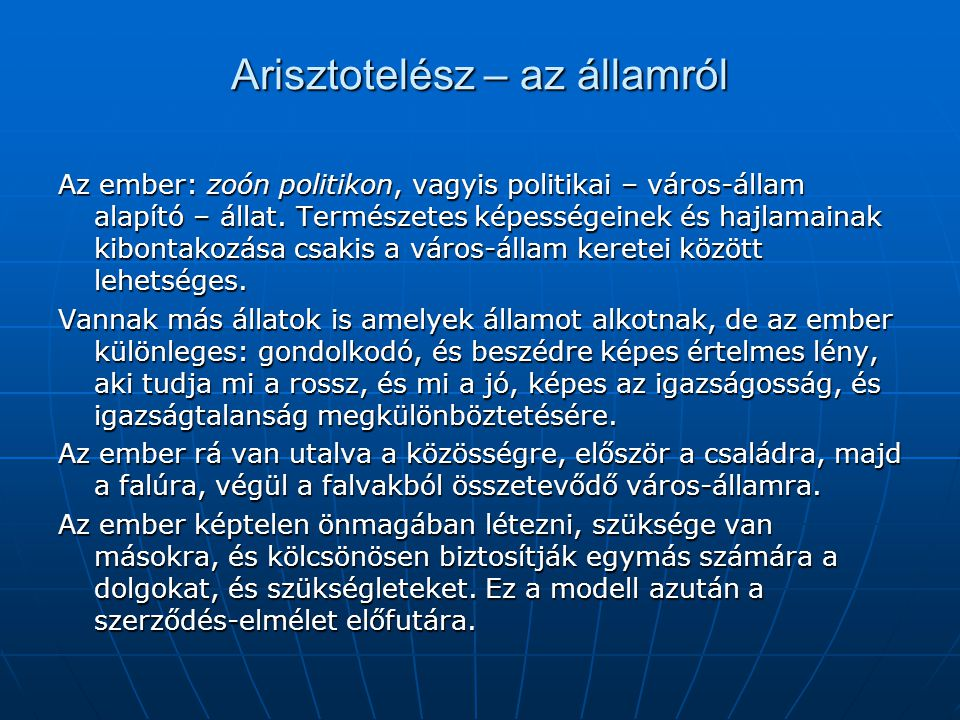 Arisztotelész – az államról Az ember: zoón politikon, vagyis politikai – város-állam alapító – állat. Természetes képességeinek és hajlamainak kibonta
