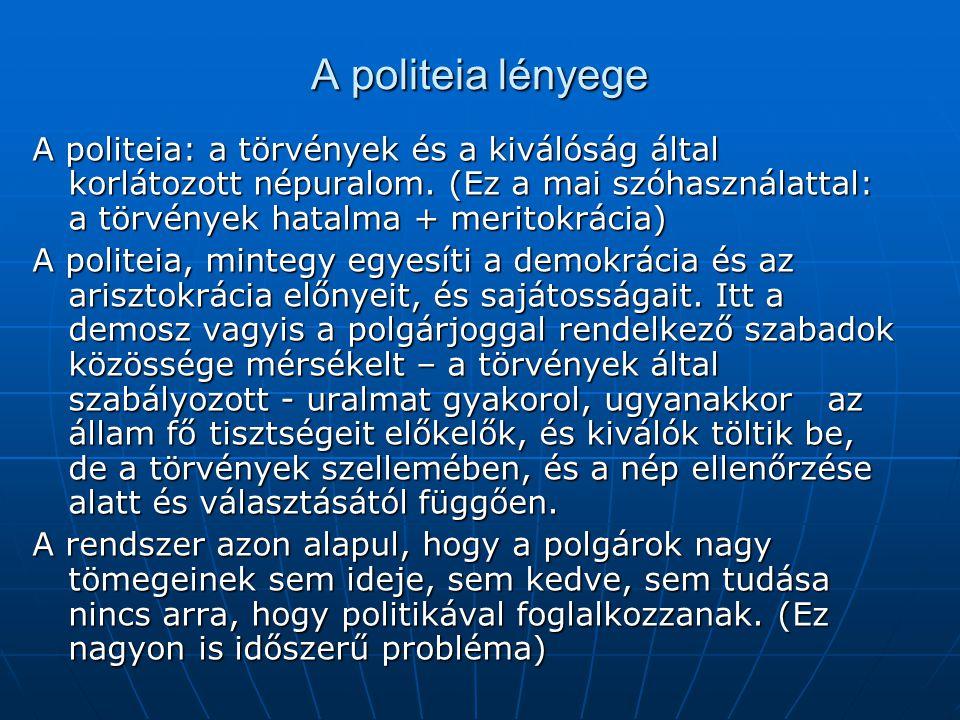 A politeia lényege A politeia: a törvények és a kiválóság által korlátozott népuralom. (Ez a mai szóhasználattal: a törvények hatalma + meritokrácia)
