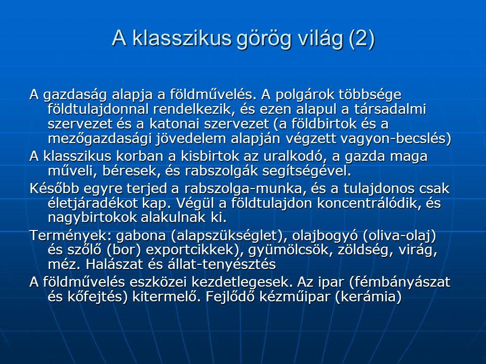 A klasszikus görög világ (2) A gazdaság alapja a földművelés. A polgárok többsége földtulajdonnal rendelkezik, és ezen alapul a társadalmi szervezet é
