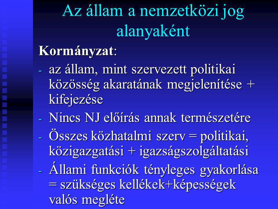 Az állam a nemzetközi jog alanyaként Kormányzat: - az állam, mint szervezett politikai közösség akaratának megjelenítése + kifejezése - Nincs NJ előírás annak természetére - Összes közhatalmi szerv = politikai, közigazgatási + igazságszolgáltatási - Állami funkciók tényleges gyakorlása = szükséges kellékek+képességek valós megléte