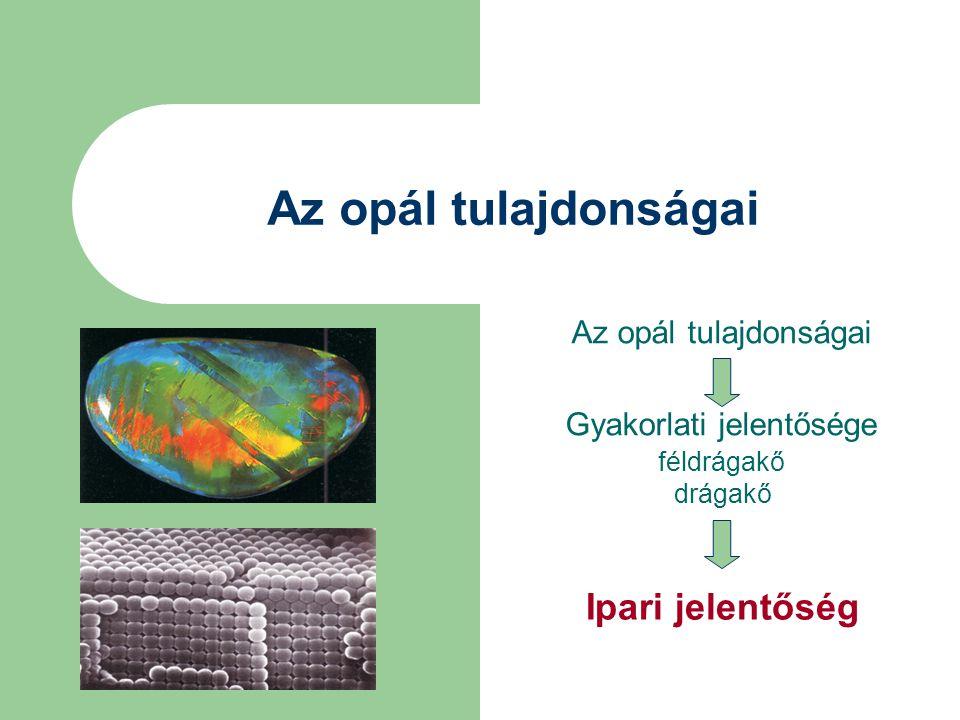 Opálféleségek közös tulajdonságai - Különleges tompa selyemfény, amit a megszilárdult szilikagél anyagába zárt mikroszkópikus vízcseppek fénytörése okoz - Sűrűségük kisebb a kvarcénál, 1,98-2,2 g/cm 3 - Keménységük a Mohs-skálán 5,5 és 6,5 között - Nincs kitüntetett hasadási irány, kagylós törésűek