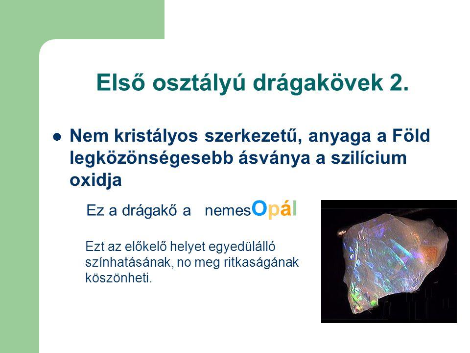 Első osztályú drágakövek 2. Nem kristályos szerkezetű, anyaga a Föld legközönségesebb ásványa a szilícium oxidja Ez a drágakő a nemes Opál Ezt az elők