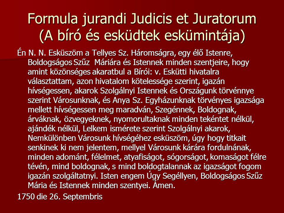 Formula jurandi Judicis et Juratorum (A bíró és esküdtek eskümintája) Én N. N. Esküszöm a Tellyes Sz. Háromságra, egy élő Istenre, Boldogságos Szűz Má