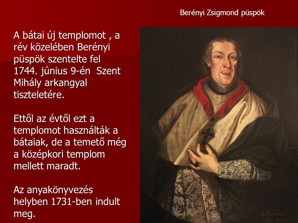 Berényi Zsigmond püspök A bátai új templomot, a rév közelében Berényi püspök szentelte fel 1744. június 9-én Szent Mihály arkangyal tiszteletére. Ettő