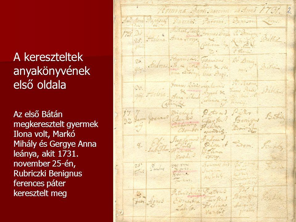 A kereszteltek anyakönyvének első oldala Az első Bátán megkeresztelt gyermek Ilona volt, Markó Mihály és Gergye Anna leánya, akit 1731. november 25-én
