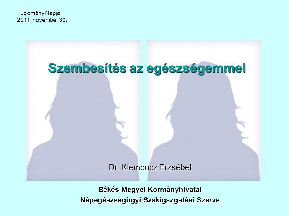 Szembesítés az egészségemmel Dr. Klembucz Erzsébet Békés Megyei Kormányhivatal Népegészségügyi Szakigazgatási Szerve Tudomány Napja 2011. november 30.