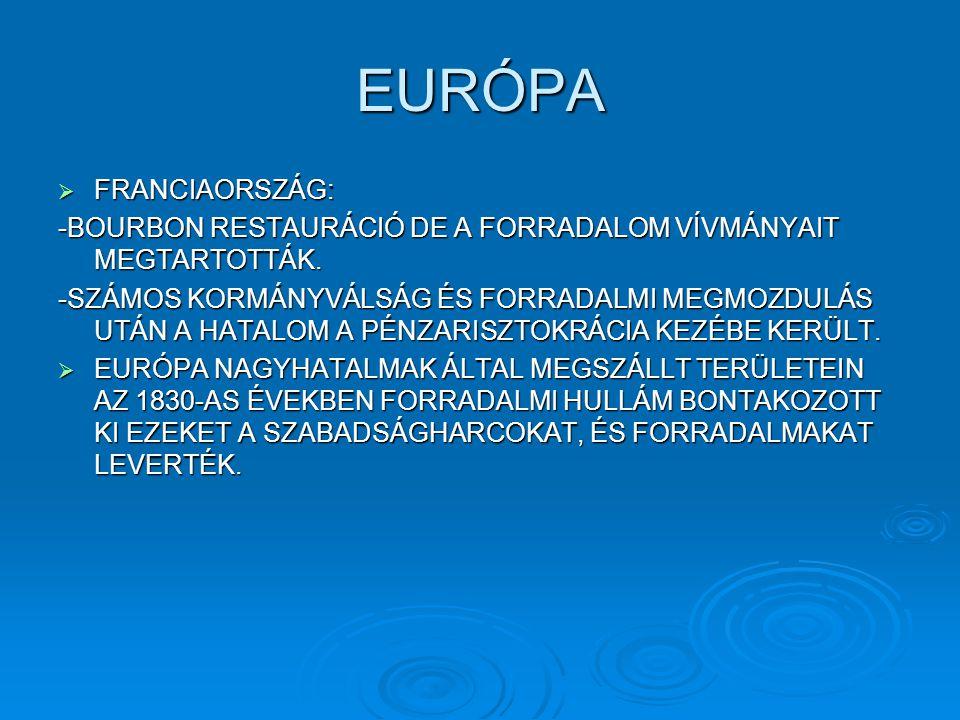EURÓPA  FRANCIAORSZÁG: -BOURBON RESTAURÁCIÓ DE A FORRADALOM VÍVMÁNYAIT MEGTARTOTTÁK. -SZÁMOS KORMÁNYVÁLSÁG ÉS FORRADALMI MEGMOZDULÁS UTÁN A HATALOM A