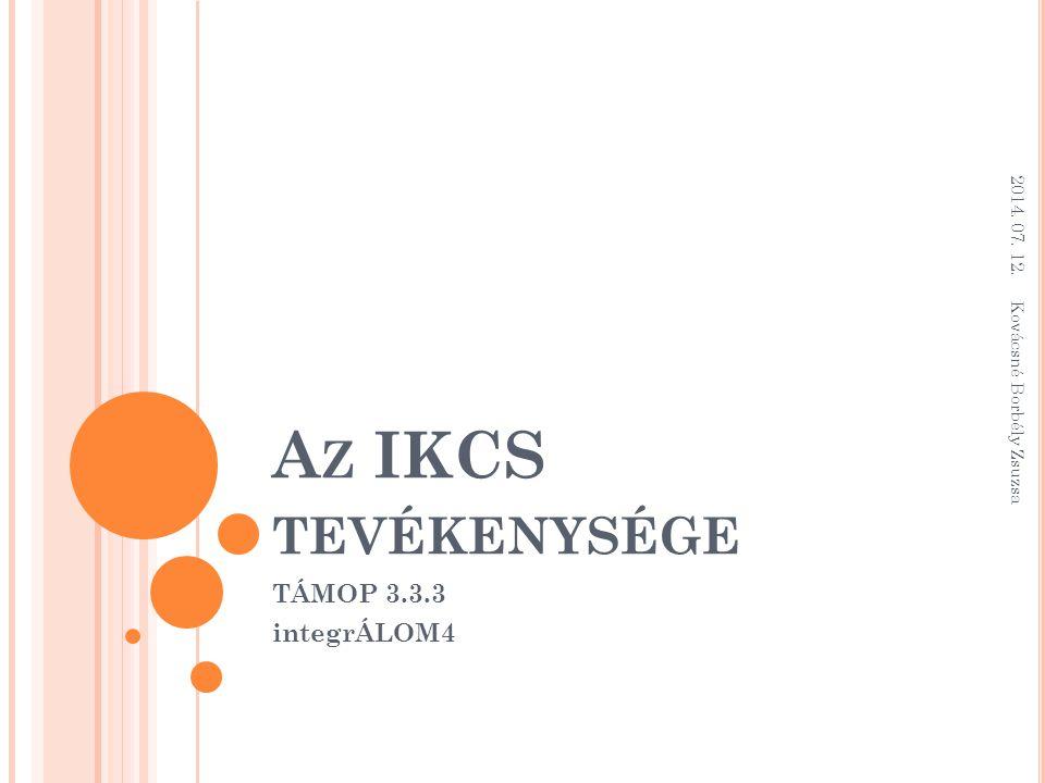 A Z IKCS TEVÉKENYSÉGE TÁMOP 3.3.3 integrÁLOM4 2014. 07. 12. Kovácsné Borbély Zsuzsa