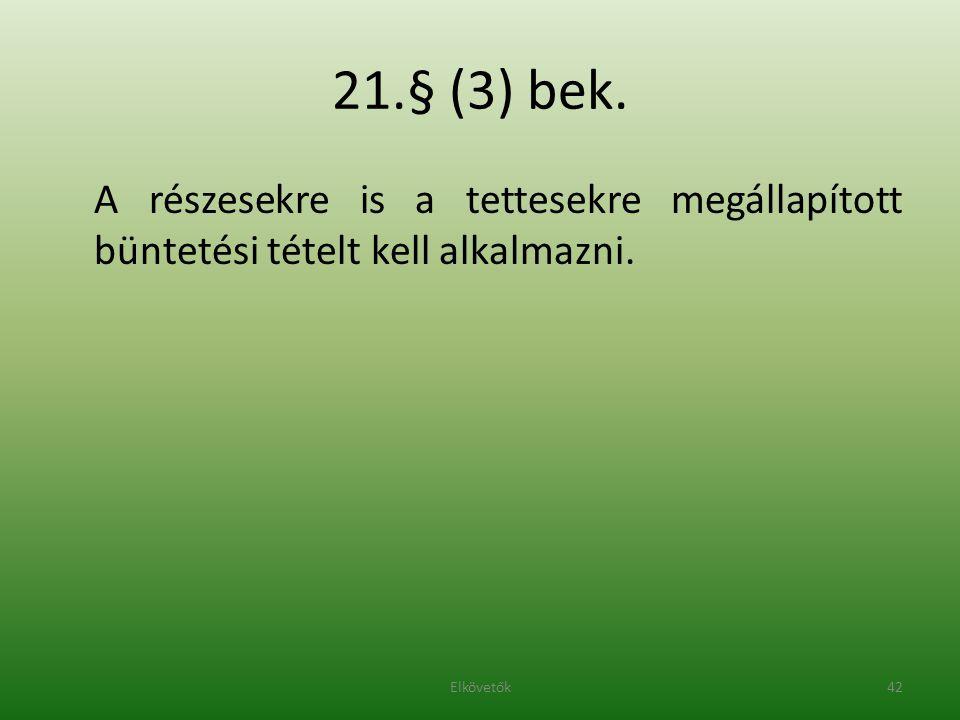 21.§ (3) bek. A részesekre is a tettesekre megállapított büntetési tételt kell alkalmazni. 42Elkövetők