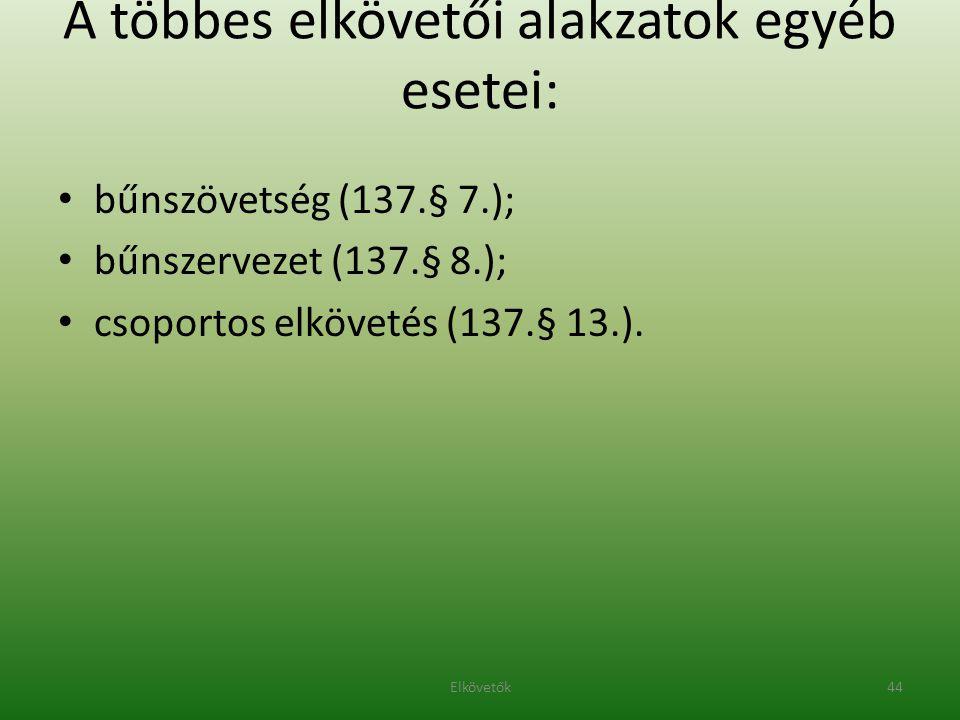 A többes elkövetői alakzatok egyéb esetei: bűnszövetség (137.§ 7.); bűnszervezet (137.§ 8.); csoportos elkövetés (137.§ 13.). 44Elkövetők