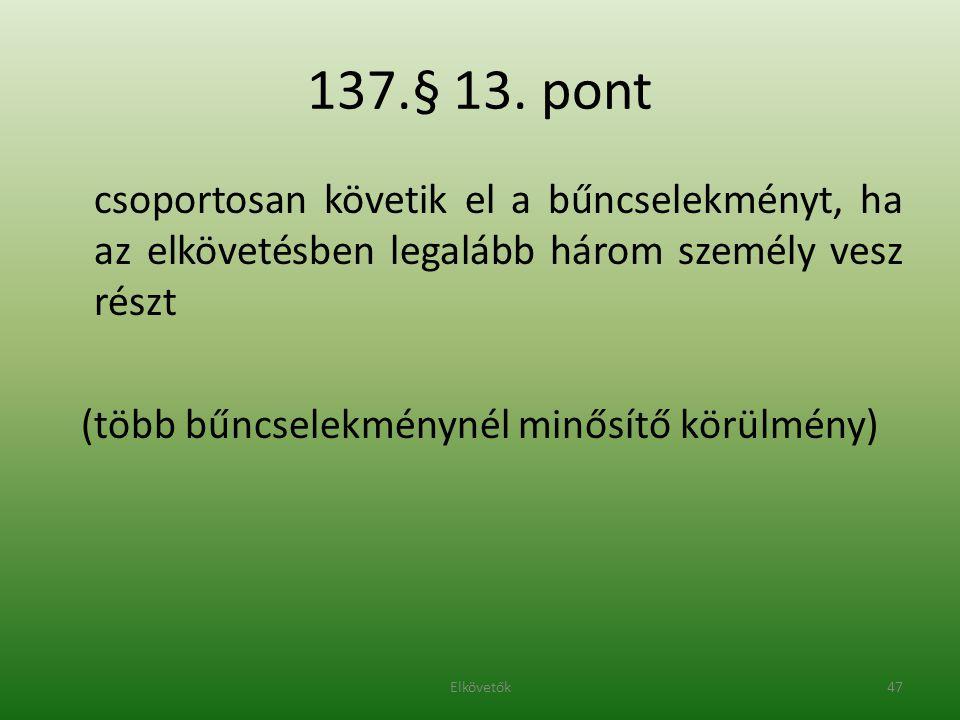 137.§ 13. pont csoportosan követik el a bűncselekményt, ha az elkövetésben legalább három személy vesz részt (több bűncselekménynél minősítő körülmény