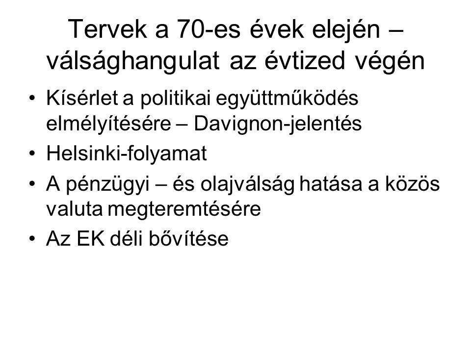 Tervek a 70-es évek elején – válsághangulat az évtized végén Kísérlet a politikai együttműködés elmélyítésére – Davignon-jelentés Helsinki-folyamat A pénzügyi – és olajválság hatása a közös valuta megteremtésére Az EK déli bővítése