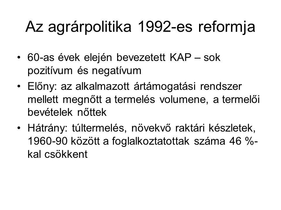 Az agrárpolitika 1992-es reformja 60-as évek elején bevezetett KAP – sok pozitívum és negatívum Előny: az alkalmazott ártámogatási rendszer mellett megnőtt a termelés volumene, a termelői bevételek nőttek Hátrány: túltermelés, növekvő raktári készletek, 1960-90 között a foglalkoztatottak száma 46 %- kal csökkent