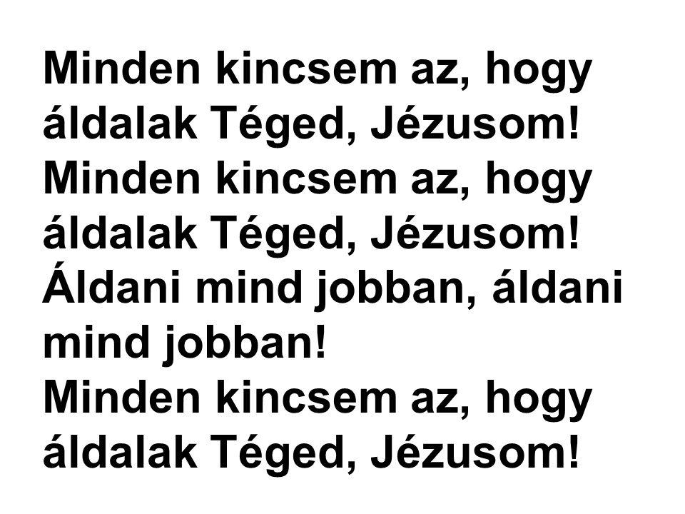 Minden kincsem az, hogy áldalak Téged, Jézusom! Áldani mind jobban, áldani mind jobban! Minden kincsem az, hogy áldalak Téged, Jézusom!