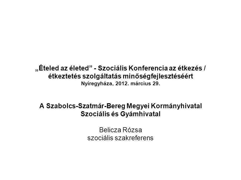 """""""Ételed az életed"""" - Szociális Konferencia az étkezés / étkeztetés szolgáltatás minőségfejlesztéséért Nyíregyháza, 2012. március 29. A Szabolcs-Szatmá"""