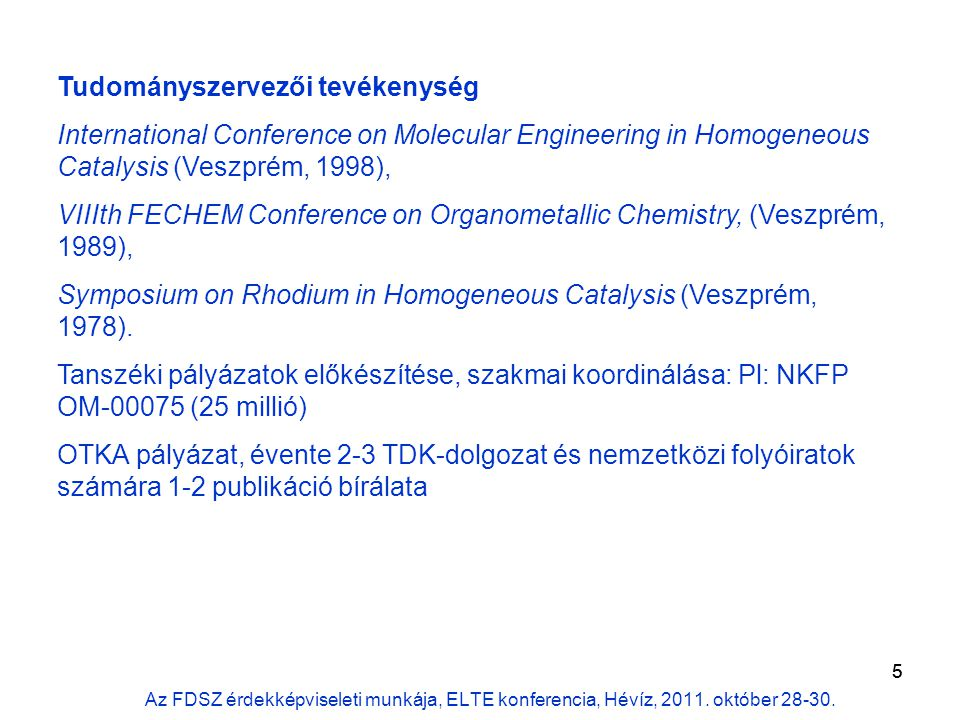5 Tudományszervezői tevékenység International Conference on Molecular Engineering in Homogeneous Catalysis (Veszprém, 1998), VIIIth FECHEM Conference on Organometallic Chemistry, (Veszprém, 1989), Symposium on Rhodium in Homogeneous Catalysis (Veszprém, 1978).