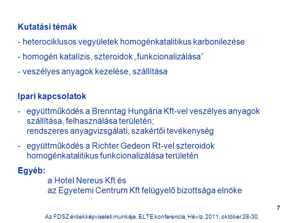 """7 Kutatási témák - heterociklusos vegyületek homogénkatalitikus karbonilezése - homogén katalízis, szteroidok """"funkcionalizálása - veszélyes anyagok kezelése, szállítása Ipari kapcsolatok -együttműködés a Brenntag Hungária Kft-vel veszélyes anyagok szállítása, felhasználása területén; rendszeres anyagvizsgálati, szakértői tevékenység -együttműködés a Richter Gedeon Rt-vel szteroidok homogénkatalitikus funkcionalizálása területén Egyéb: a Hotel Nereus Kft és az Egyetemi Centrum Kft felügyelő bizottsága elnöke Az FDSZ érdekképviseleti munkája, ELTE konferencia, Hévíz, 2011."""