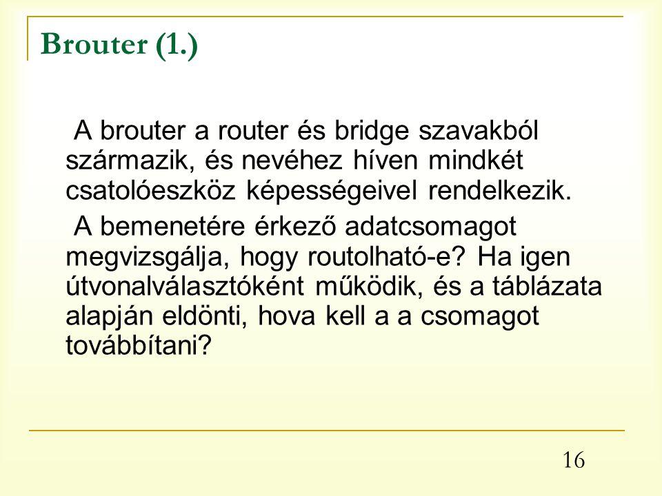 16 Brouter (1.) A brouter a router és bridge szavakból származik, és nevéhez híven mindkét csatolóeszköz képességeivel rendelkezik.