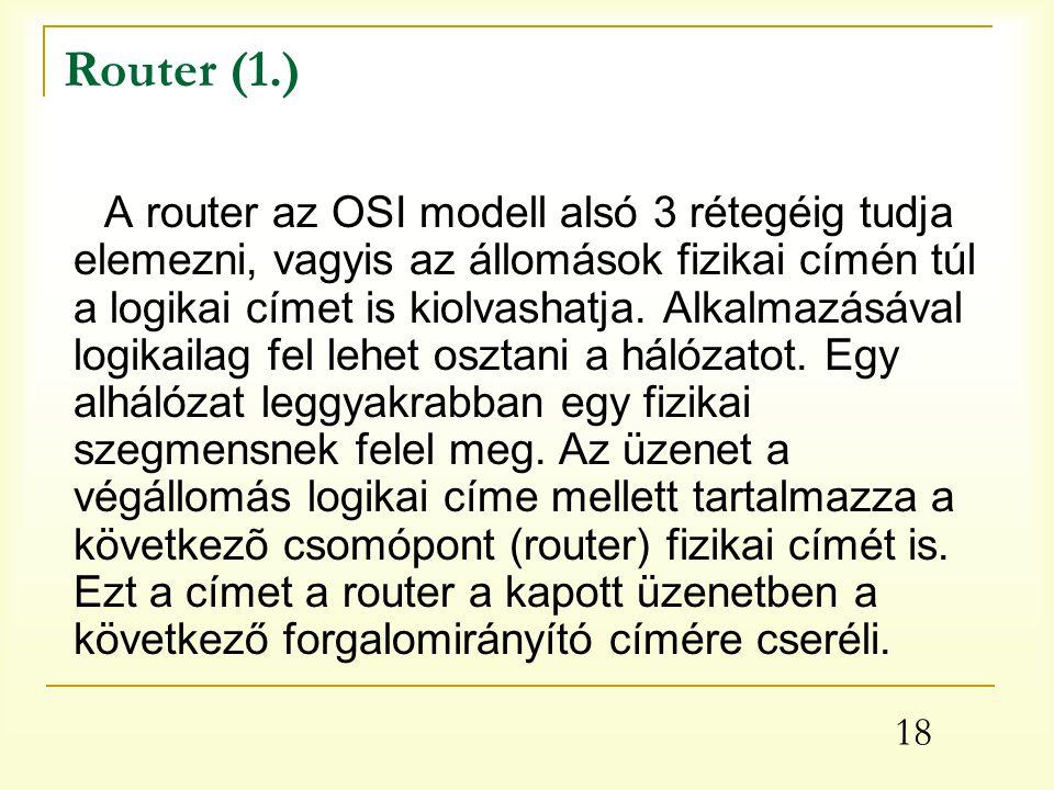 18 Router (1.) A router az OSI modell alsó 3 rétegéig tudja elemezni, vagyis az állomások fizikai címén túl a logikai címet is kiolvashatja.