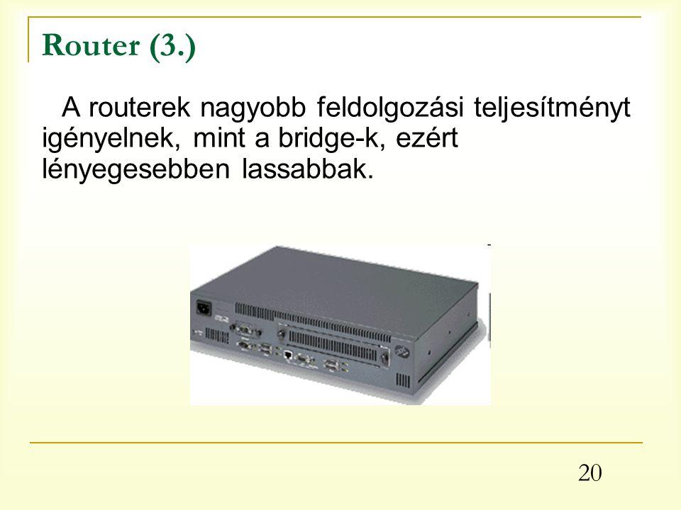 20 Router (3.) A routerek nagyobb feldolgozási teljesítményt igényelnek, mint a bridge-k, ezért lényegesebben lassabbak.