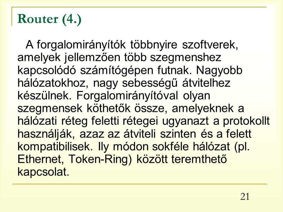 21 Router (4.) A forgalomirányítók többnyire szoftverek, amelyek jellemzően több szegmenshez kapcsolódó számítógépen futnak.