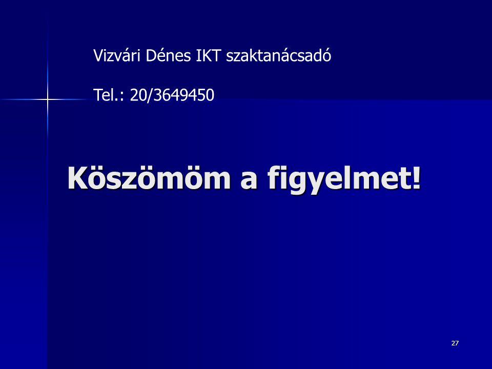Köszömöm a figyelmet! 27 Vizvári Dénes IKT szaktanácsadó Tel.: 20/3649450